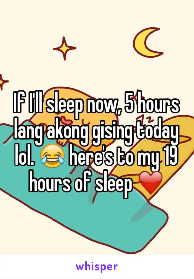 If I'll sleep now, 5 hours lang akong gising today lol. 😂 here's to my 19 hours of sleep ❤️
