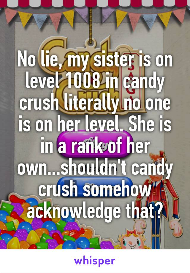 No lie, my sister is on level 1008 in candy crush literally no one is on her level. She is in a rank of her own...shouldn't candy crush somehow acknowledge that?