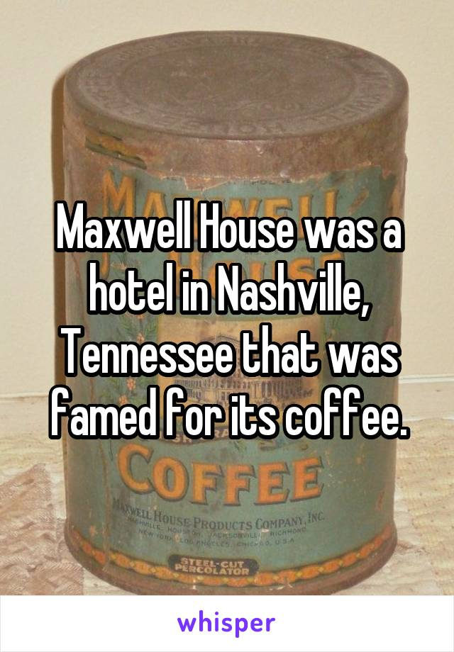 Maxwell House was a hotel in Nashville, Tennessee that was famed for its coffee.