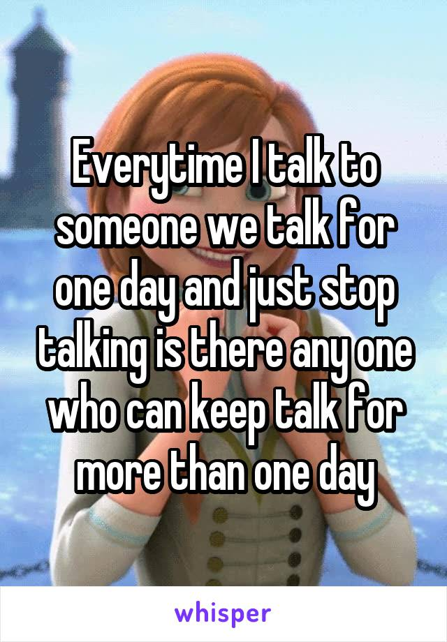 Everytime I talk to someone we talk for one day and just stop talking is there any one who can keep talk for more than one day