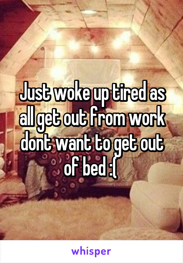 Just woke up tired as all get out from work dont want to get out of bed :(