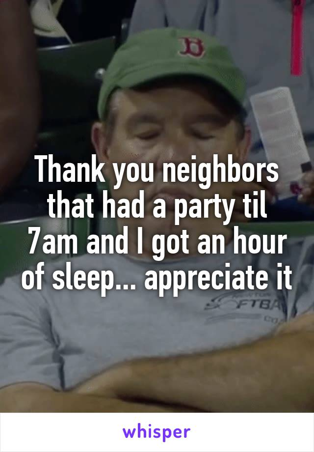 Thank you neighbors that had a party til 7am and I got an hour of sleep... appreciate it