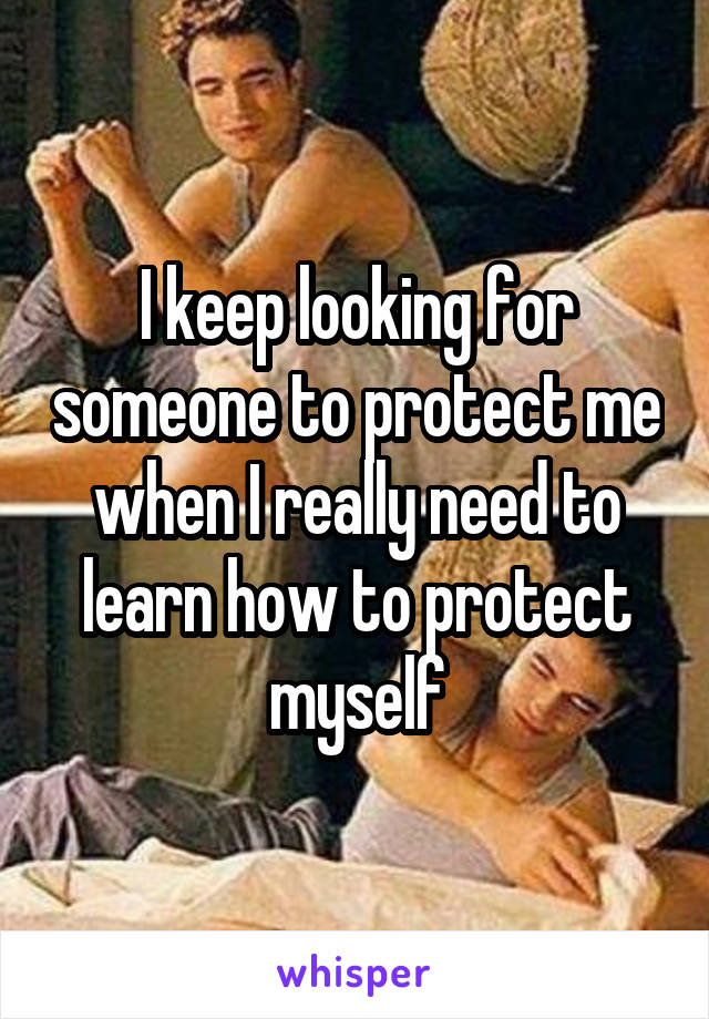 I keep looking for someone to protect me when I really need to learn how to protect myself