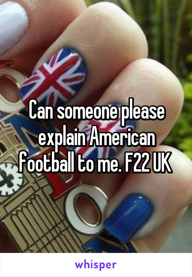 Can someone please explain American football to me. F22 UK