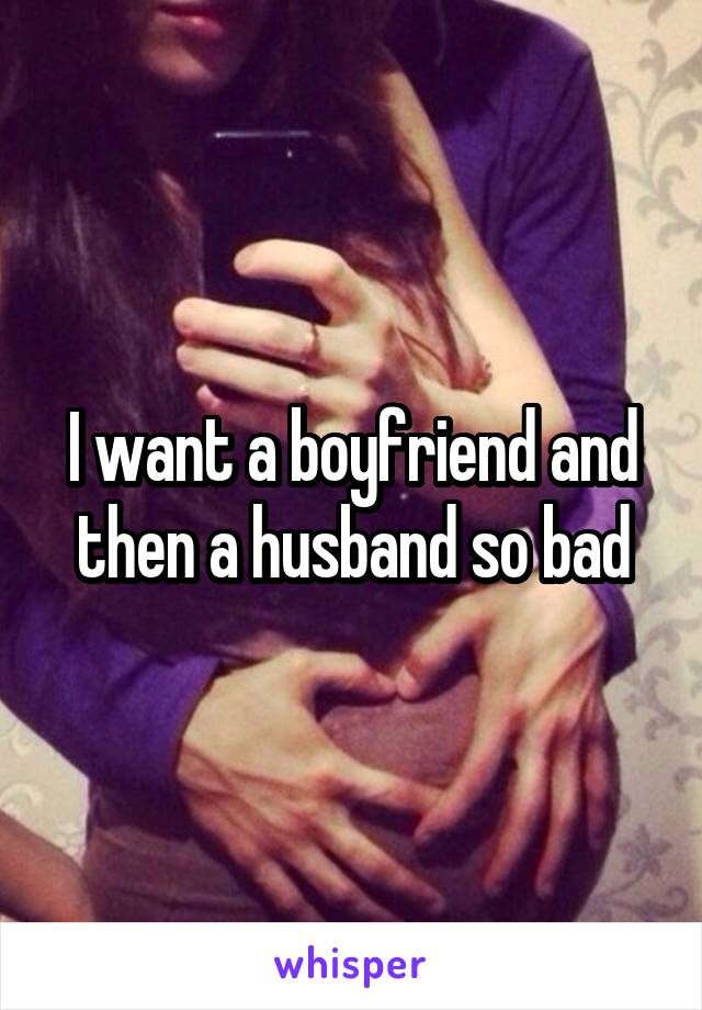 I want a boyfriend and then a husband so bad