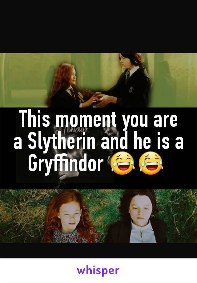 This moment you are a Slytherin and he is a Gryffindor 😂😂