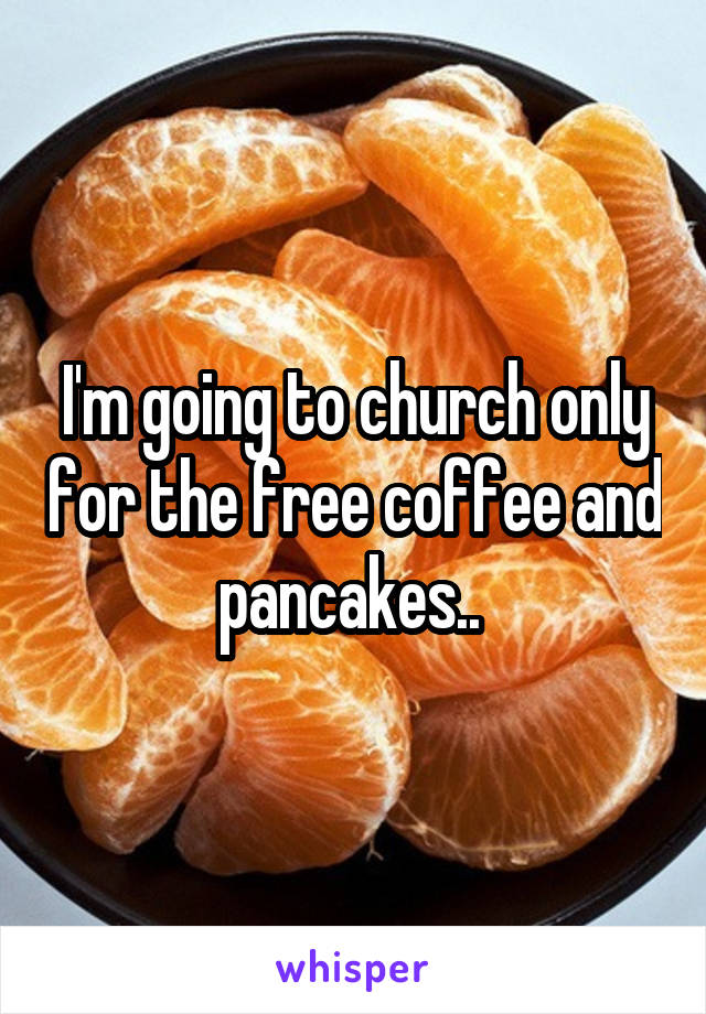 I'm going to church only for the free coffee and pancakes..