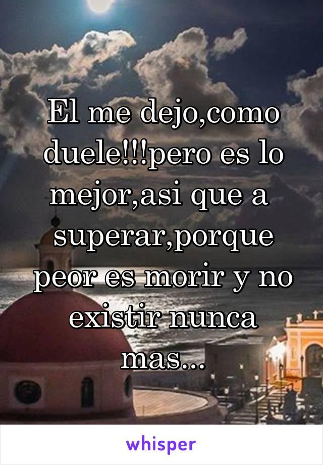 El me dejo,como duele!!!pero es lo mejor,asi que a  superar,porque peor es morir y no existir nunca mas...