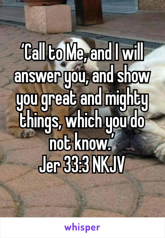 'Call to Me, and I will answer you, and show you great and mighty things, which you do not know.' Jer 33:3 NKJV