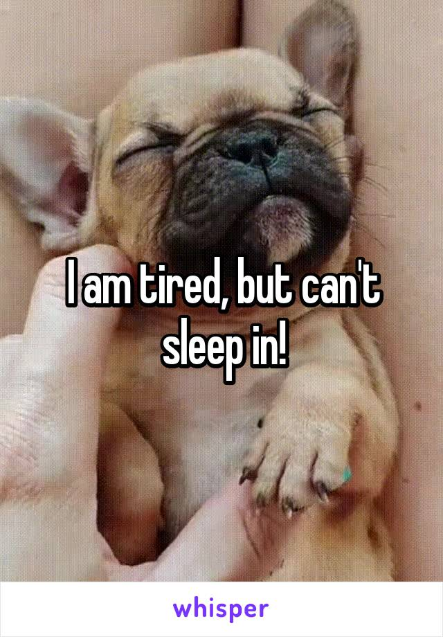 I am tired, but can't sleep in!