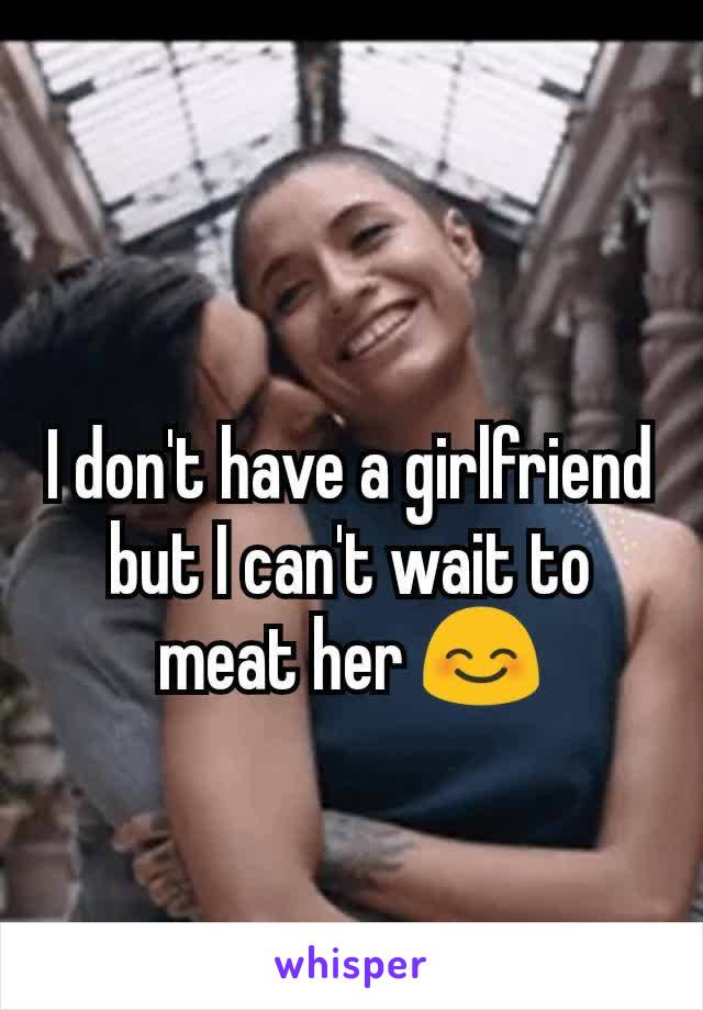 I don't have a girlfriend but I can't wait to meat her 😊