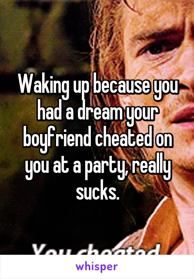 Waking up because you had a dream your boyfriend cheated on you at a party, really sucks.