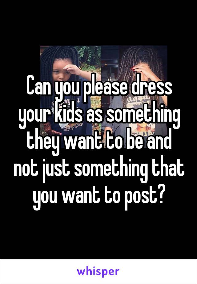 Can you please dress your kids as something they want to be and not just something that you want to post?