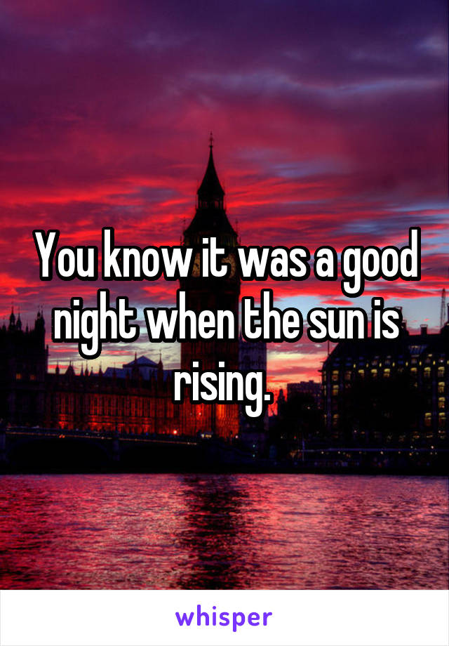 You know it was a good night when the sun is rising.