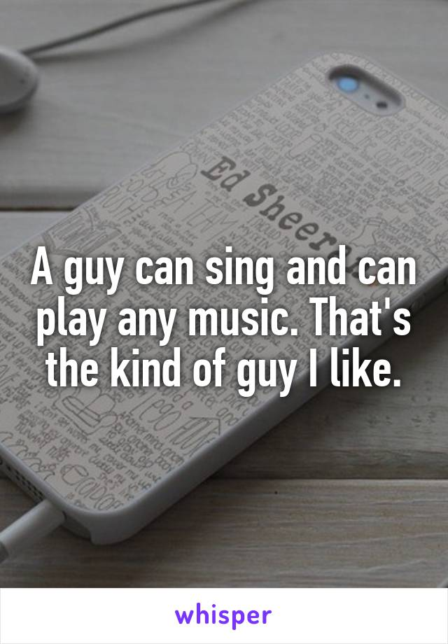 A guy can sing and can play any music. That's the kind of guy I like.