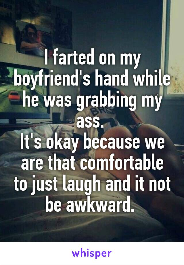 I farted on my boyfriend's hand while he was grabbing my ass.  It's okay because we are that comfortable to just laugh and it not be awkward.