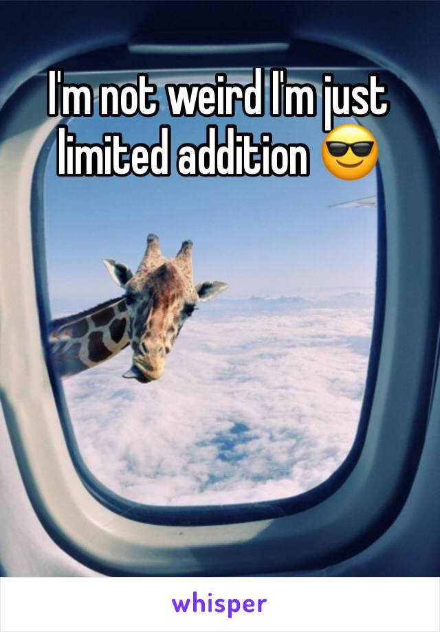 I'm not weird I'm just limited addition 😎