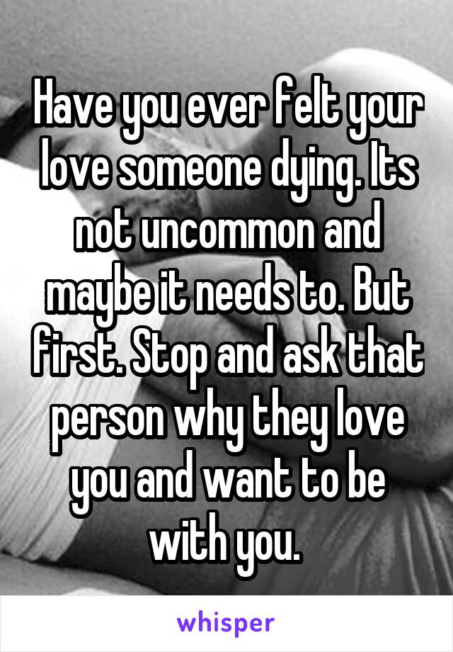 Have you ever felt your love someone dying. Its not uncommon and maybe it needs to. But first. Stop and ask that person why they love you and want to be with you.