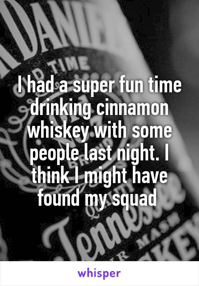 I had a super fun time drinking cinnamon whiskey with some people last night. I think I might have found my squad