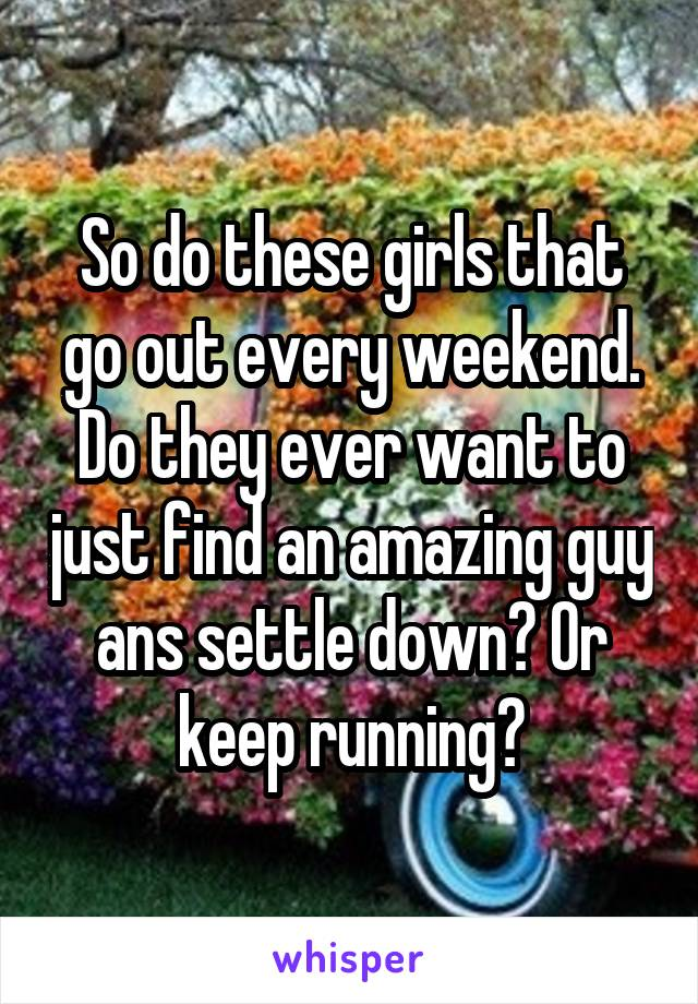 So do these girls that go out every weekend. Do they ever want to just find an amazing guy ans settle down? Or keep running?