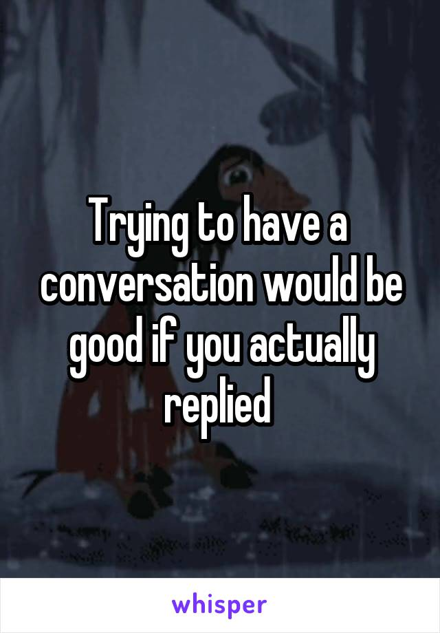 Trying to have a  conversation would be good if you actually replied