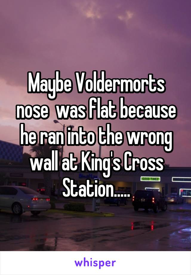 Maybe Voldermorts nose  was flat because he ran into the wrong wall at King's Cross Station.....