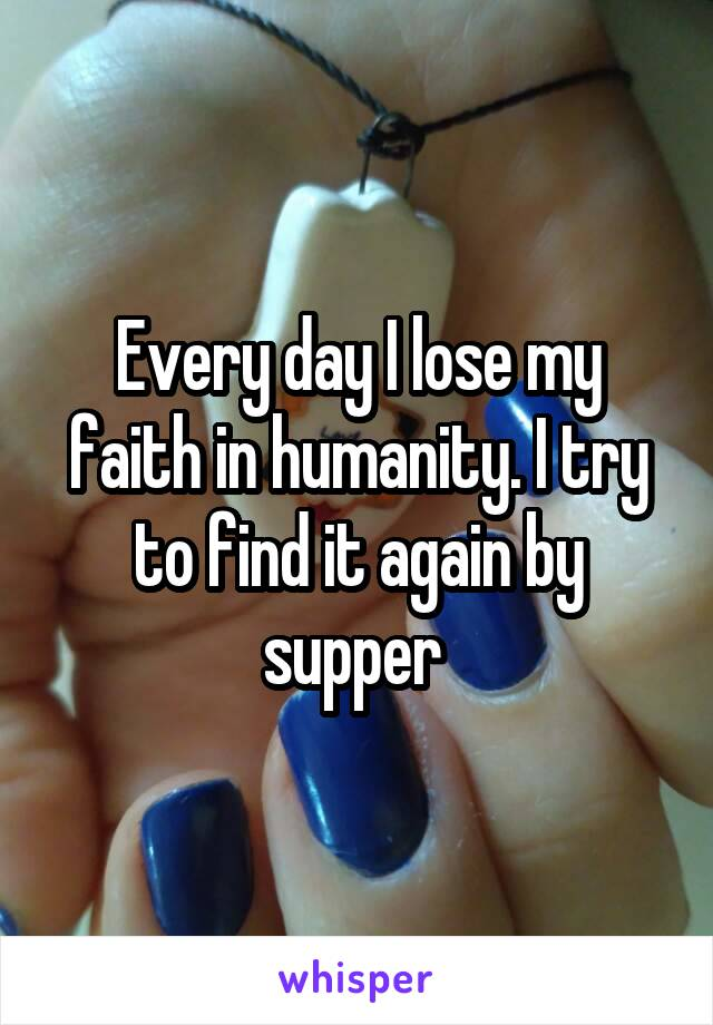 Every day I lose my faith in humanity. I try to find it again by supper