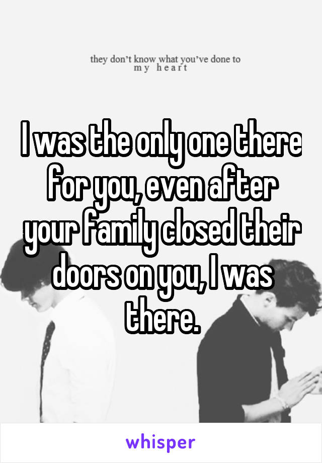 I was the only one there for you, even after your family closed their doors on you, I was there.