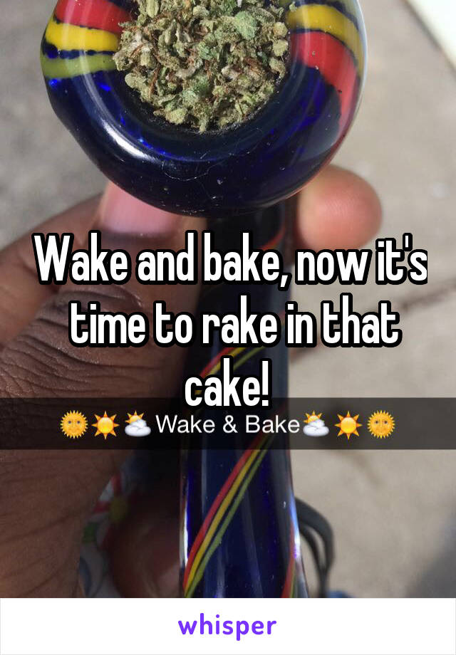 Wake and bake, now it's  time to rake in that cake!