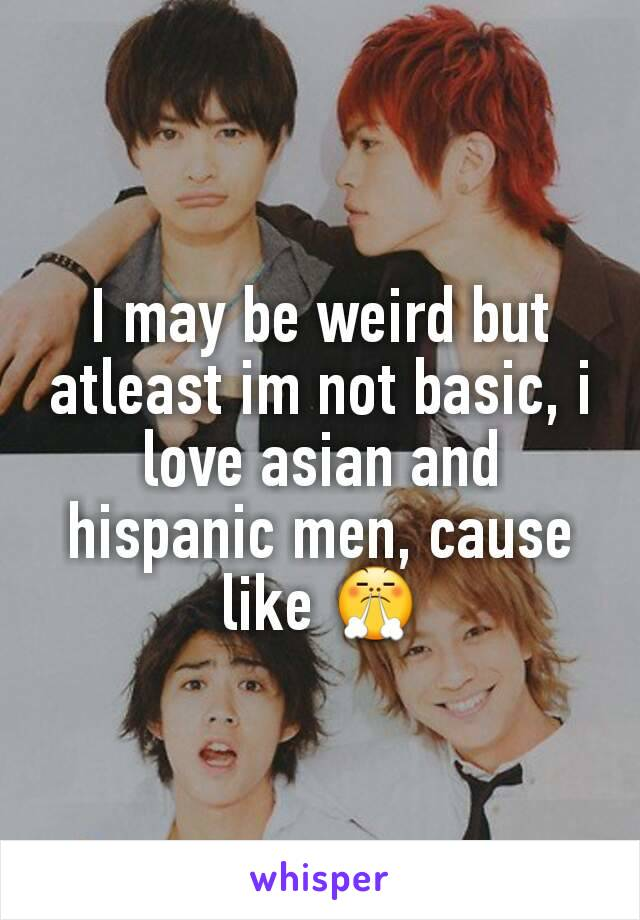 I may be weird but atleast im not basic, i love asian and hispanic men, cause like 😤