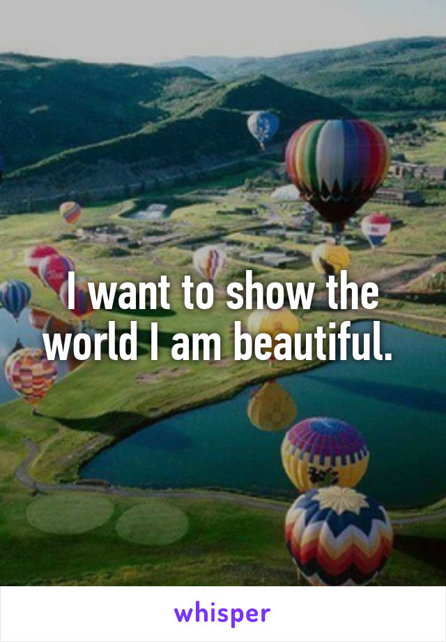 I want to show the world I am beautiful.