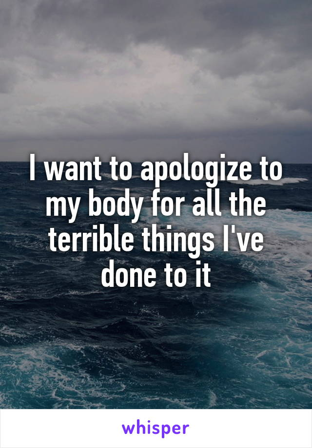 I want to apologize to my body for all the terrible things I've done to it