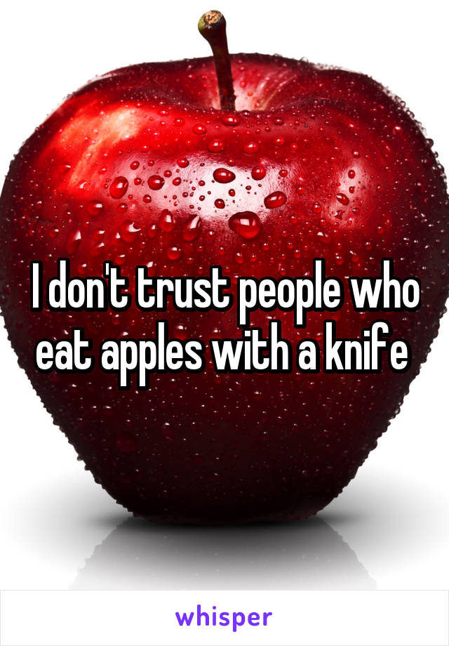 I don't trust people who eat apples with a knife
