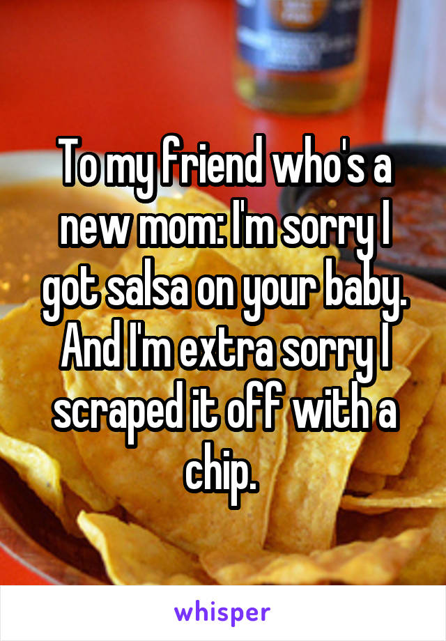 To my friend who's a new mom: I'm sorry I got salsa on your baby. And I'm extra sorry I scraped it off with a chip.