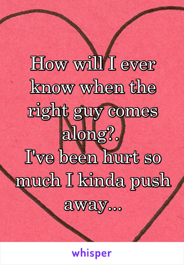 How will I ever know when the right guy comes along?.  I've been hurt so much I kinda push away...