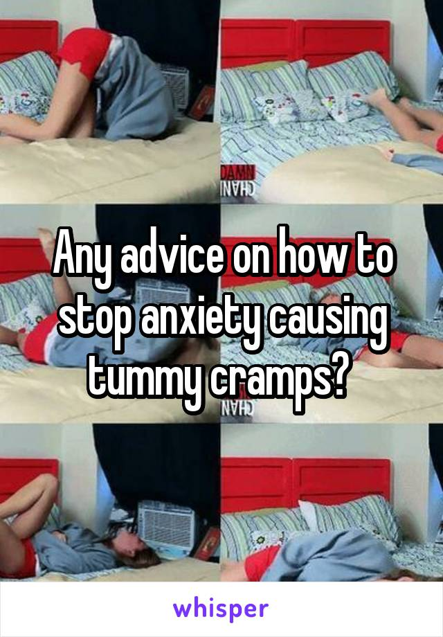 Any advice on how to stop anxiety causing tummy cramps?