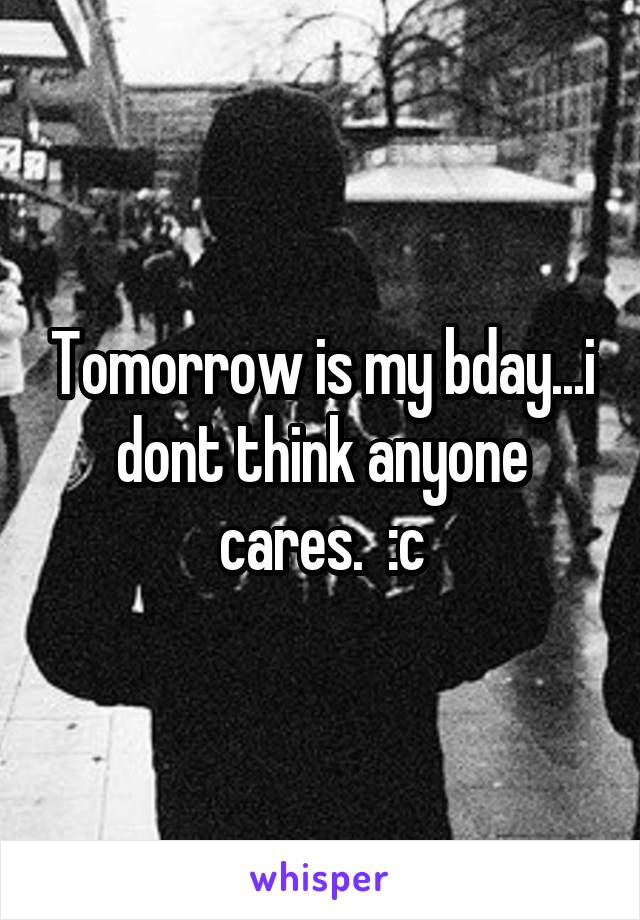 Tomorrow is my bday...i dont think anyone cares.  :c