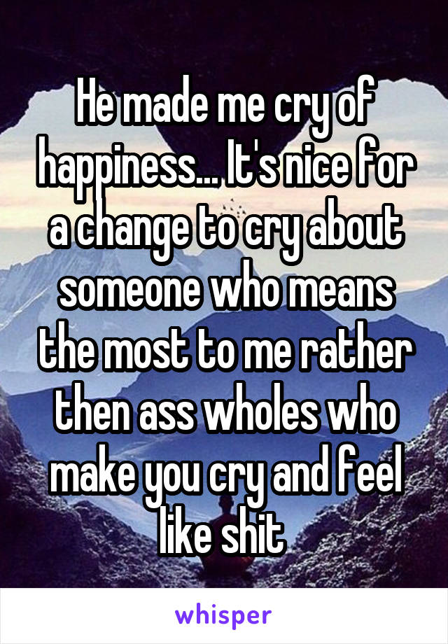 He made me cry of happiness... It's nice for a change to cry about someone who means the most to me rather then ass wholes who make you cry and feel like shit
