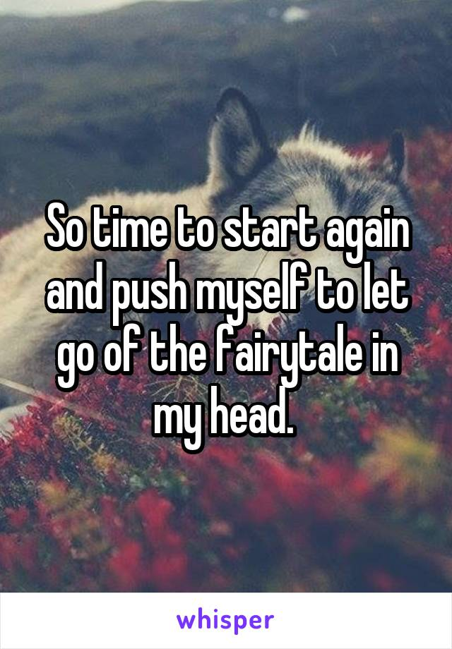 So time to start again and push myself to let go of the fairytale in my head.