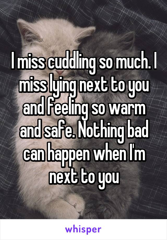 I miss cuddling so much. I miss lying next to you and feeling so warm and safe. Nothing bad can happen when I'm next to you