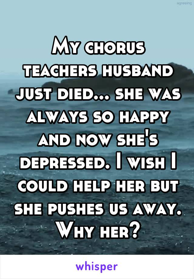 My chorus teachers husband just died... she was always so happy and now she's depressed. I wish I could help her but she pushes us away. Why her?