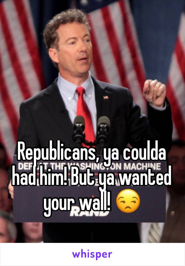 Republicans, ya coulda had him! But ya wanted your wall! 😒