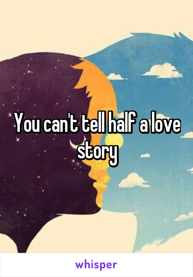 You can't tell half a love story
