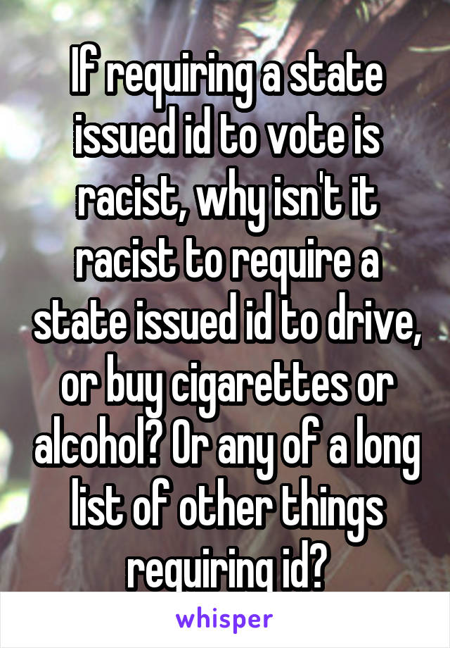 If requiring a state issued id to vote is racist, why isn't it racist to require a state issued id to drive, or buy cigarettes or alcohol? Or any of a long list of other things requiring id?