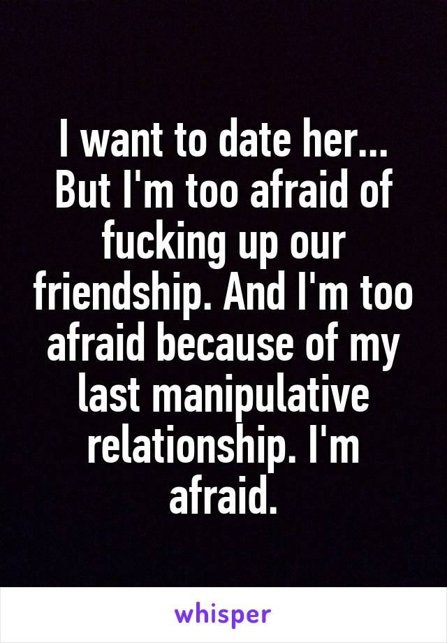 I want to date her... But I'm too afraid of fucking up our friendship. And I'm too afraid because of my last manipulative relationship. I'm afraid.