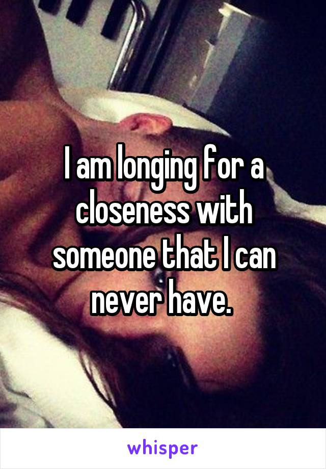 I am longing for a closeness with someone that I can never have.