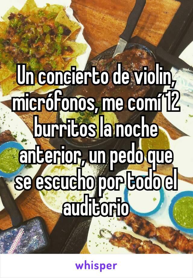 Un concierto de violin, micrófonos, me comí 12 burritos la noche anterior, un pedo que se escucho por todo el auditorio