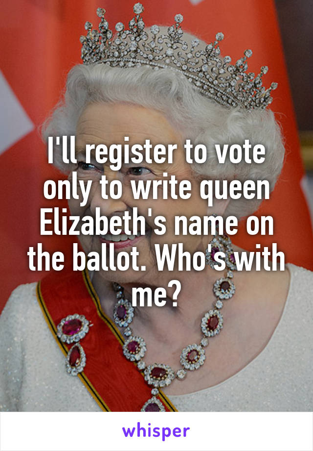 I'll register to vote only to write queen Elizabeth's name on the ballot. Who's with me?