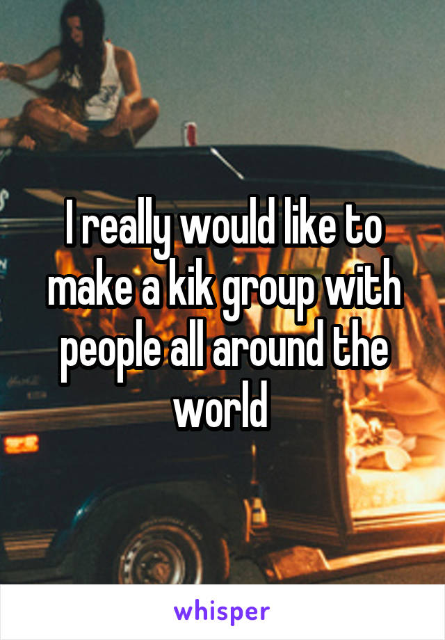 I really would like to make a kik group with people all around the world