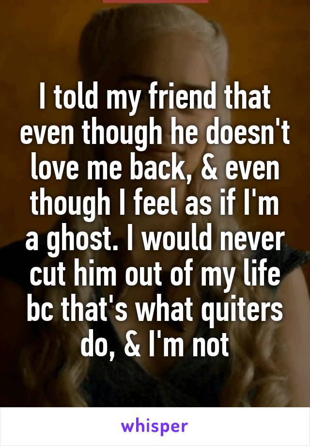 I told my friend that even though he doesn't love me back, & even though I feel as if I'm a ghost. I would never cut him out of my life bc that's what quiters do, & I'm not
